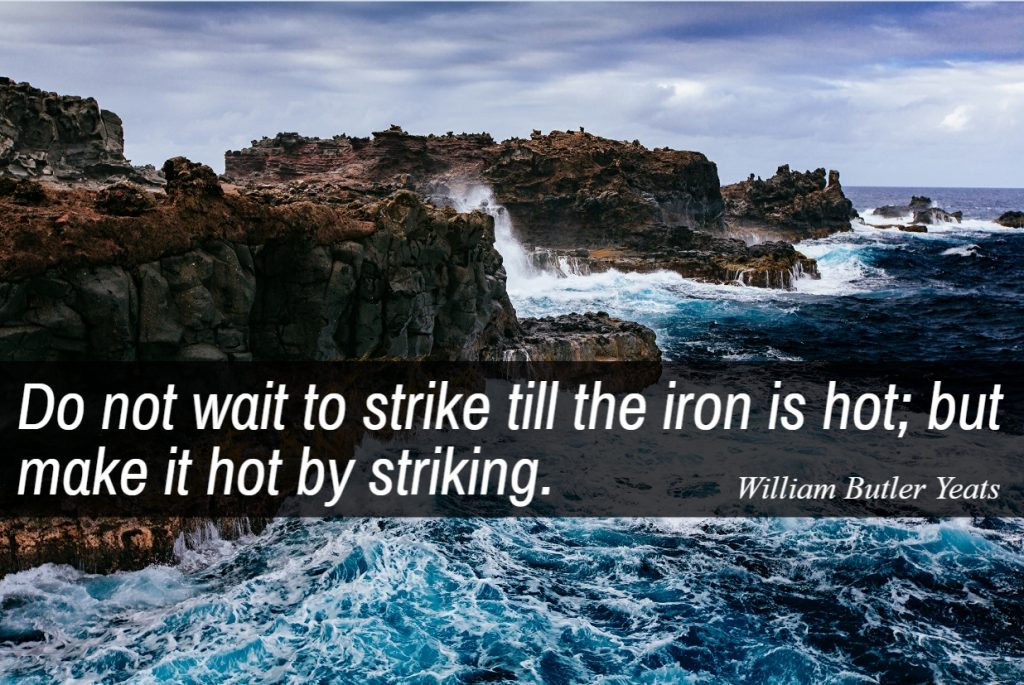 Quote- Do not wait to strike till the iron is hot; but make it hot by striking. WIlliam Butler Yeats