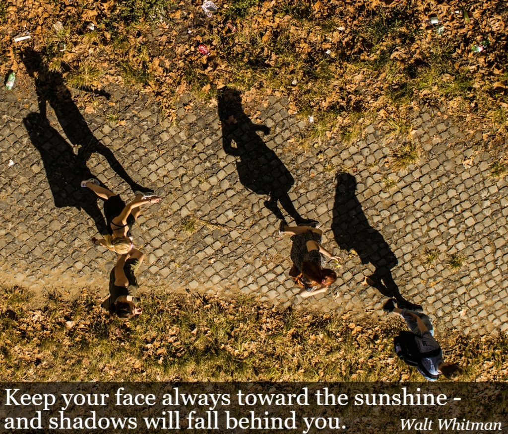 Quote- Keep your face always toward the sunshine- and shadows will fall behind you. Walt Whitman