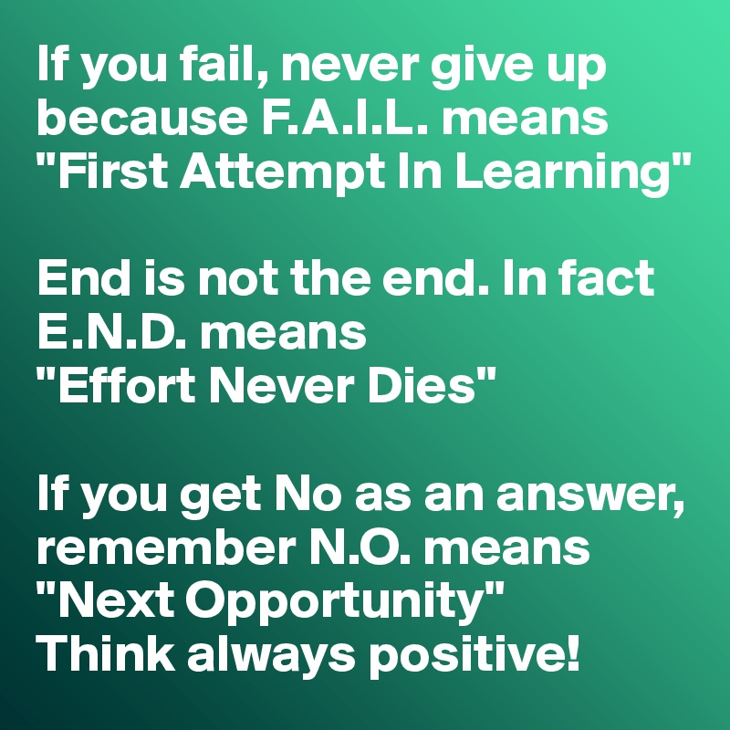 "If you fail, never give up because F.A.I.L. means ""First Attempt in Learning"" End is not the end. In fact E.N.D. means ""Effort Never Dies"" If you get No as an answer, remember N.O. means ""Next Opportunity"" Think always positive!"