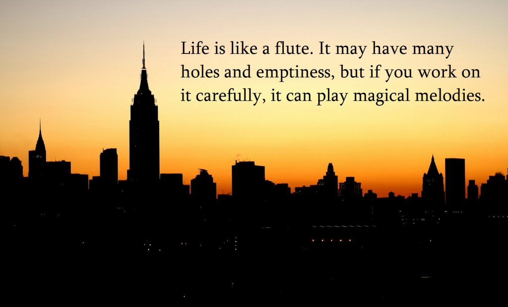Quote- Life is like a flute. It may have holes and emptiness, but if you work on it carefully, it can play magical melodies.