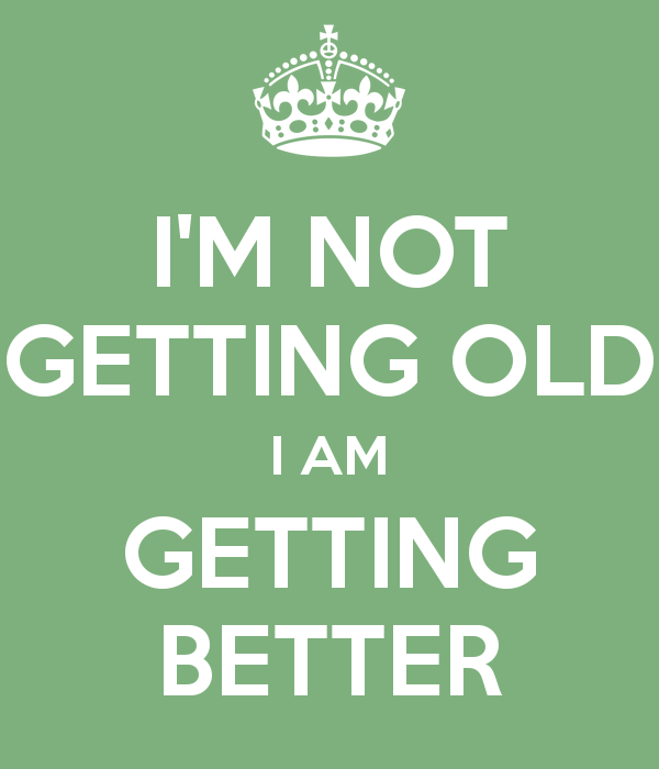 i-m-not-getting-old-i-am-getting-better