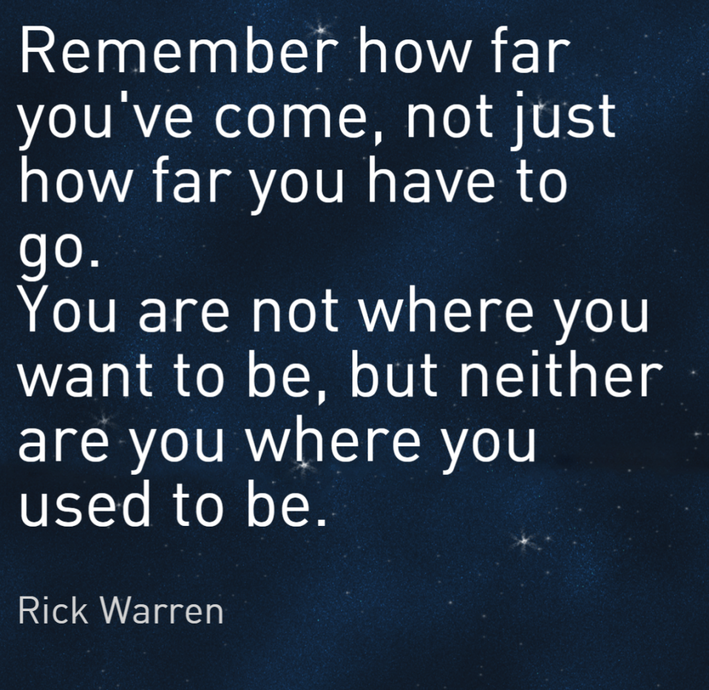 Quote- Remember how far you've come, not just how far you have to go. You are not where you want to be, but neither are you where you used to be. Rich Warren