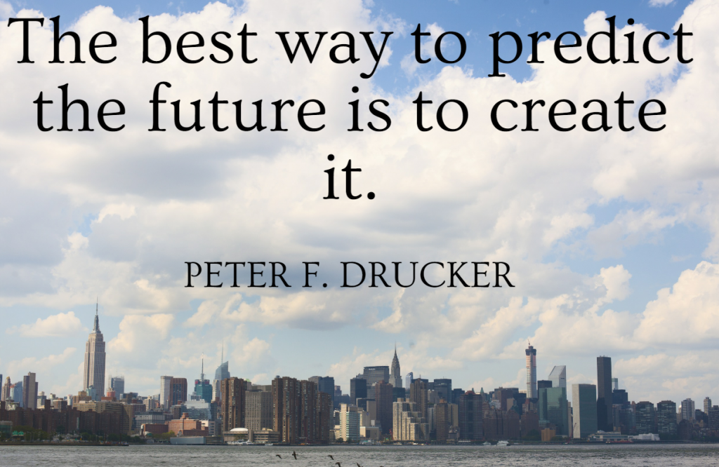 Quote- The best way to predict the future is to create it. Peter F. Drucker