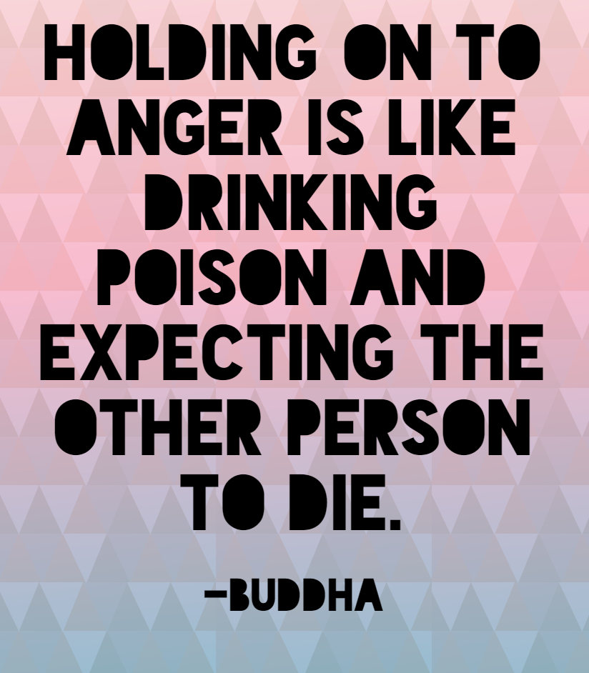 Quote- Holding on to anger is like drinking poison and expecting the other person to die. Buddha