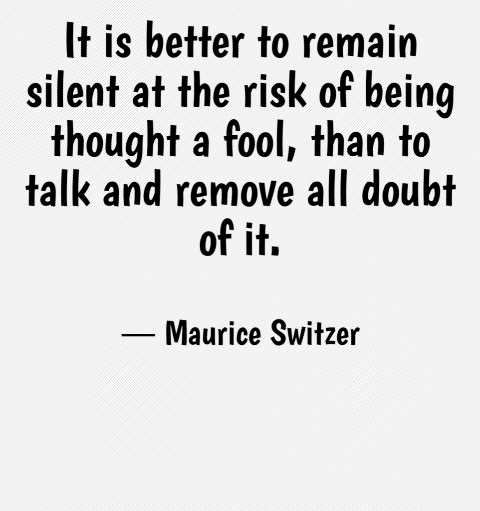 Quote- It is better to remain silent at the risk of being thought a fool, than to talk and remove all doubt of it. Maurice Switzer
