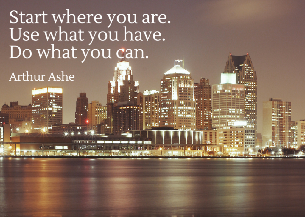 Quote- Start where you are. Use what you have. Do what you can. Arthur Ashe