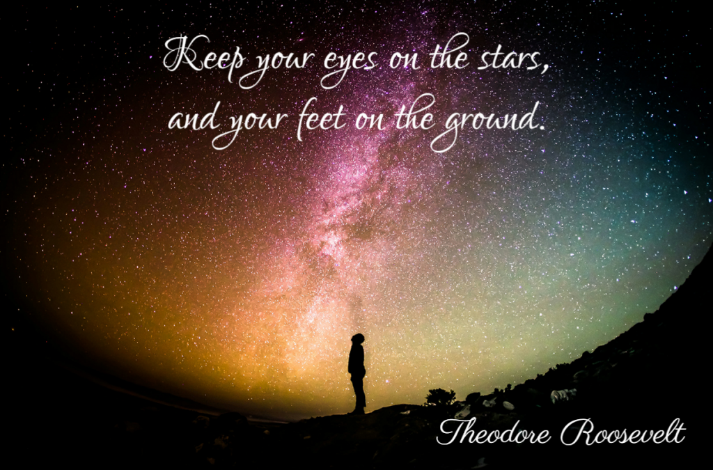 Quote- Keep your eyes on the stars, and you feet on the ground. Theodore Roosevelt