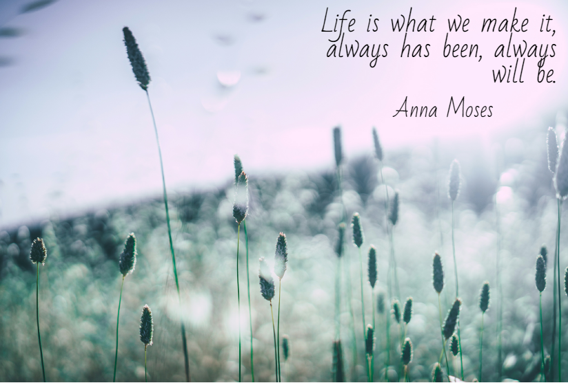 Quote- Life is what we make it, always has been, always will be. Anna Moses