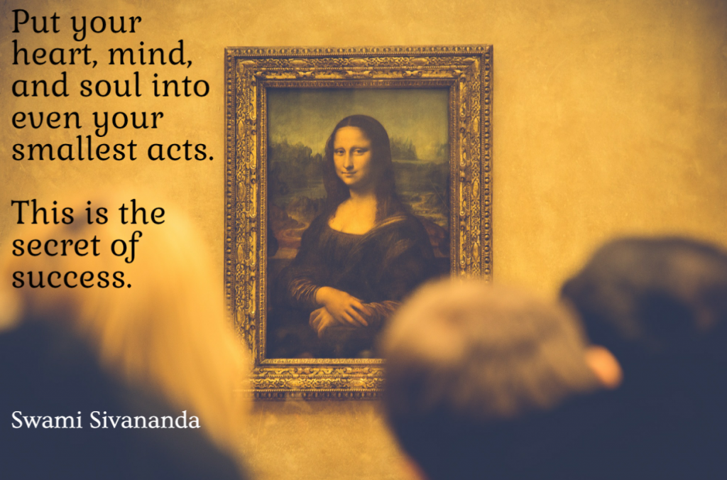 Quote- Put your heart, mind, and soul into even your smallest acts. This is the secret of success. Swami Sivananda