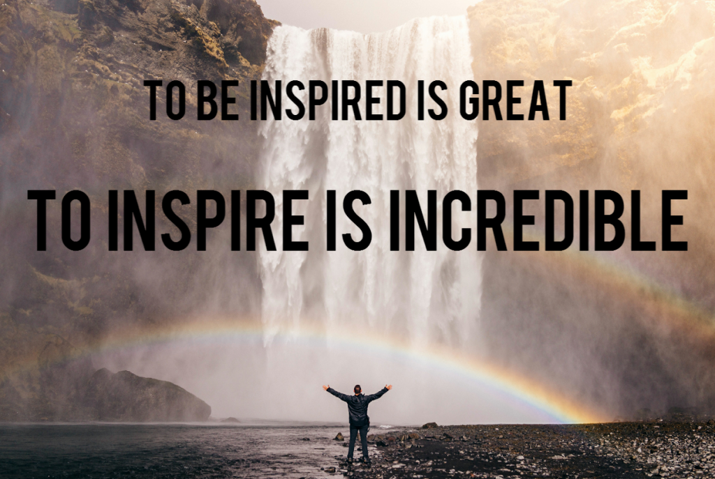 Quote- To be inspired is great, to inspire is incredible.