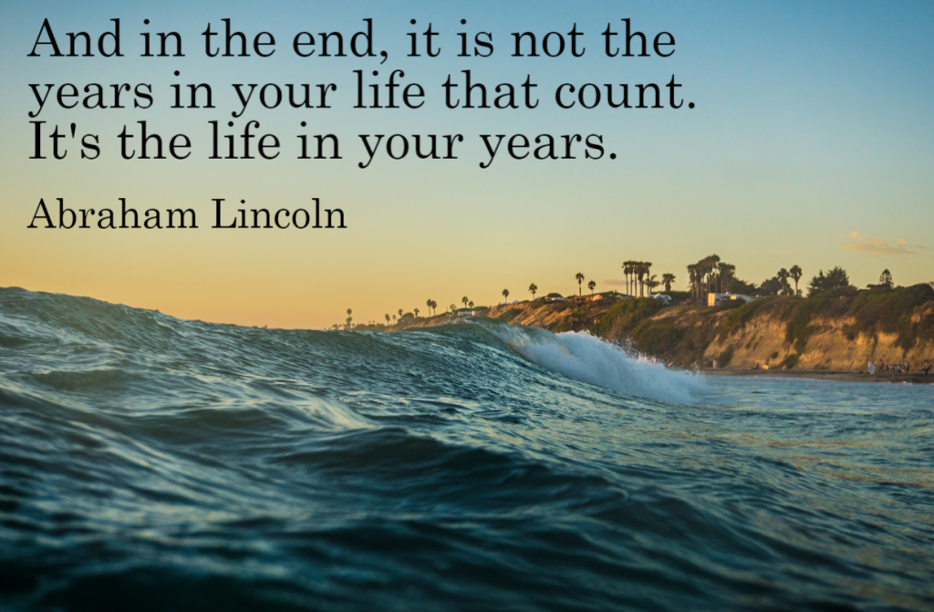 Quote- And in the end, it is not the years in your life that count. It's the life in your years. Abraham Lincoln