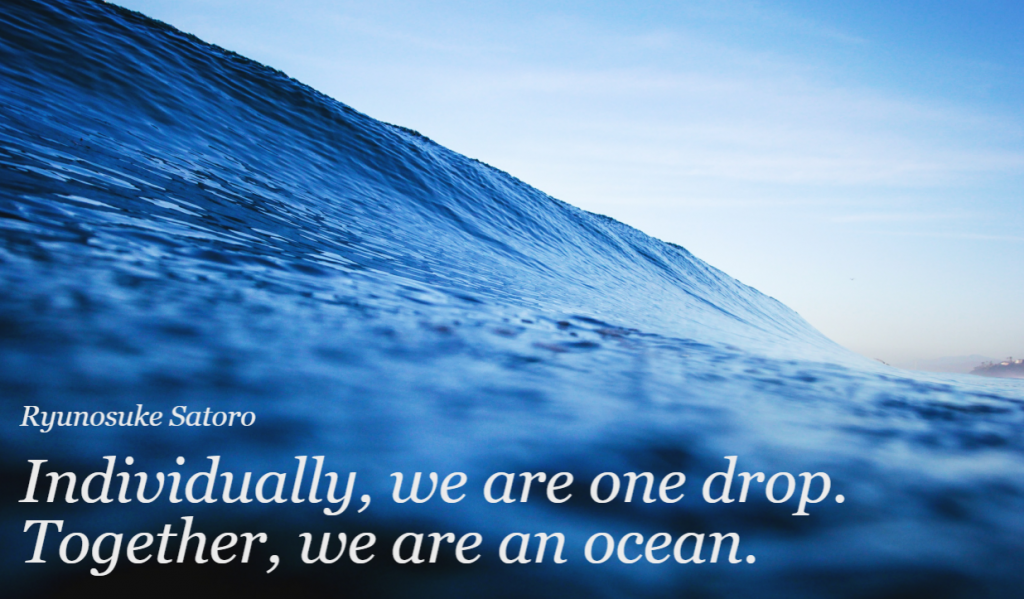 Quote- Individually, we are one drop. Together, we are an ocean. Ryunosuke Satoro