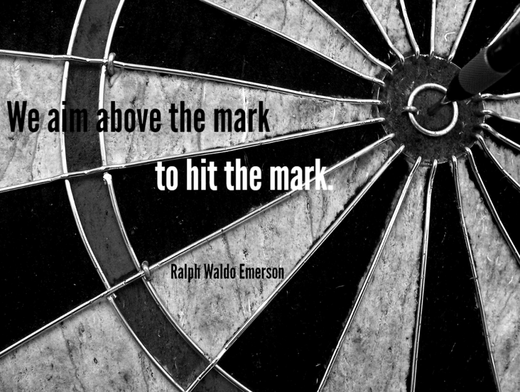 Quote- We aim above the mark to hit the mark. Ralph Waldo Emerson