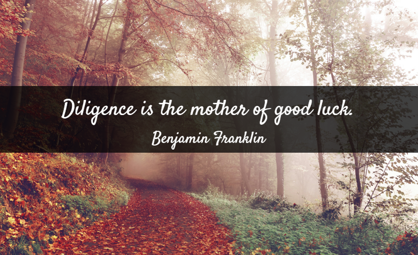 Quote- Diligence is the mother of good luck. Benjamin Franklin