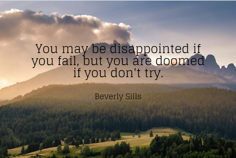 Quote- You may be disappointed if you fail, but you are doomed if you don't try. Beverly Sills
