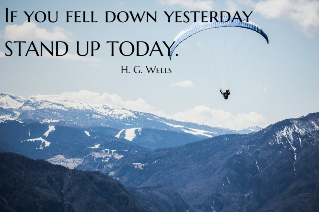 Quote- If you fell down yesterday. stand up today. H G Wells