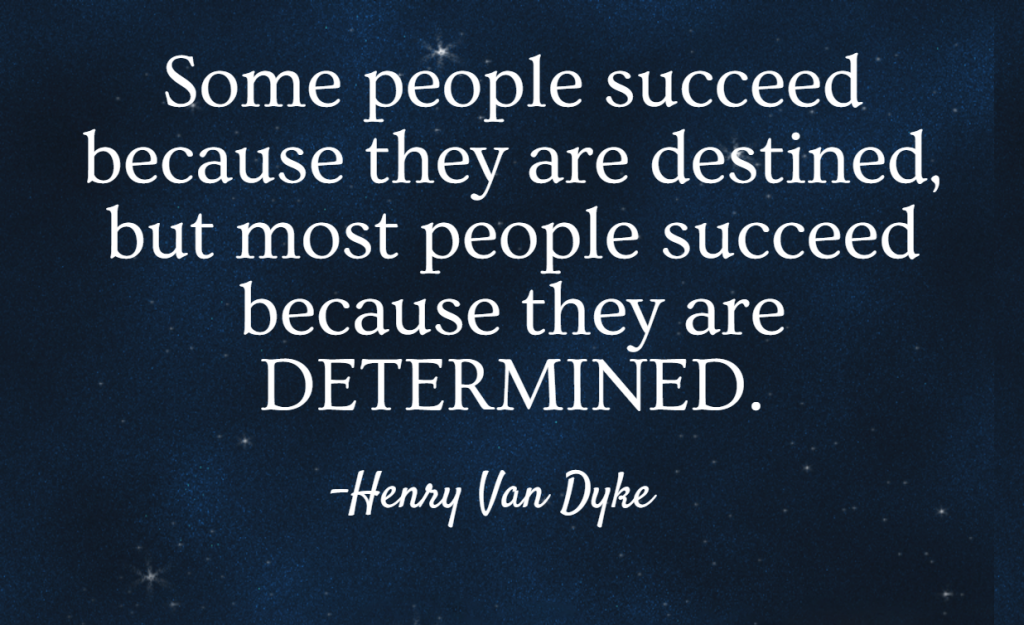 Quote- Some people succeed because they are destined, but most people succeed because they are determined. Henry Van Dyke