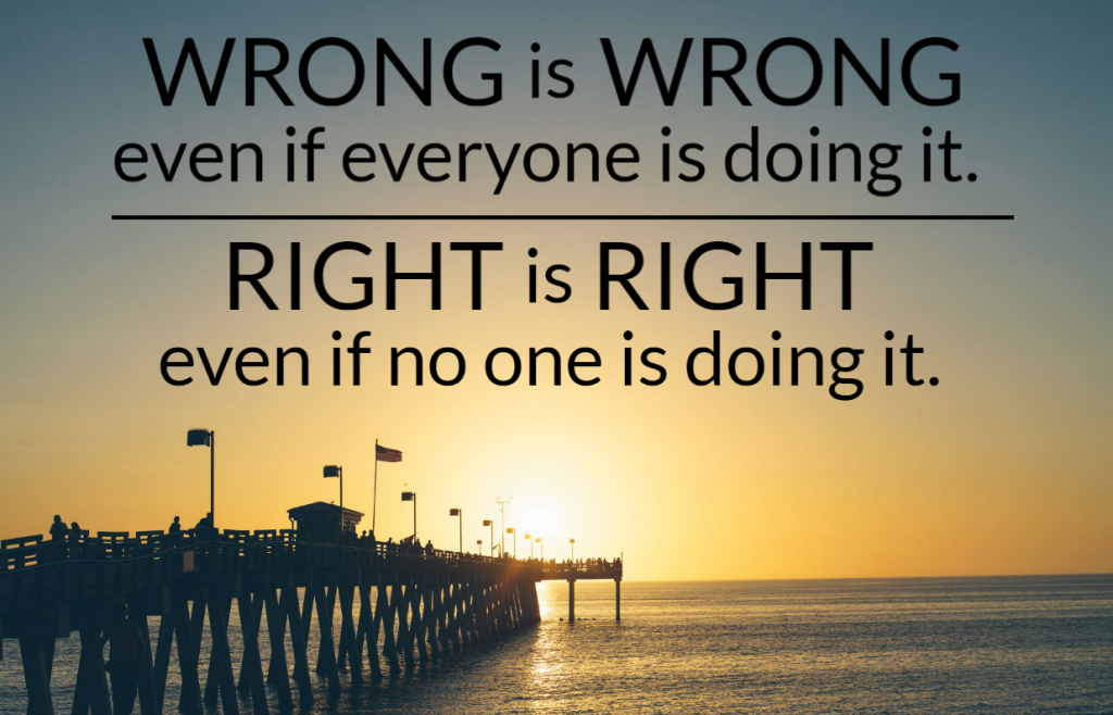 Quote- Wrong is wrong even if everyone is doing it. Right is right even if no one is doing it.