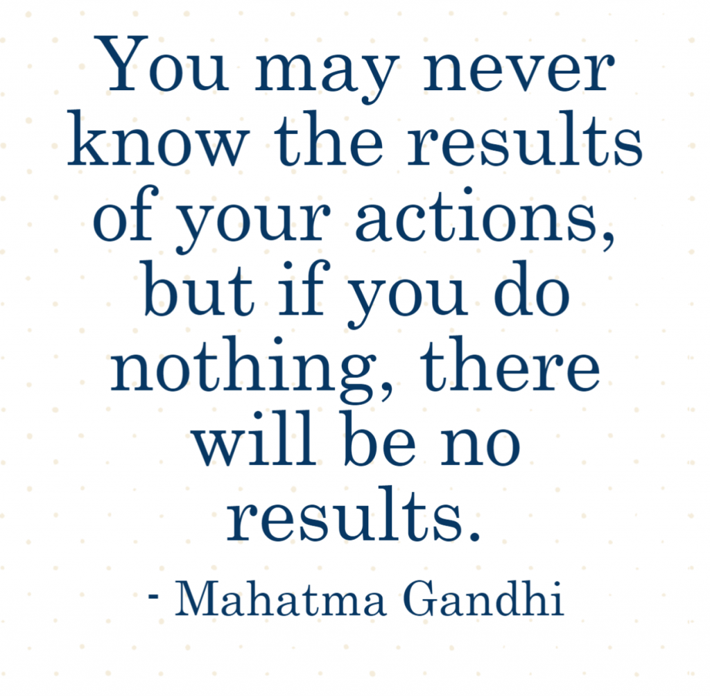 Quote- You may never know the results of your actions, but if you do nothing, there will be no results. Mahatma Gandhi