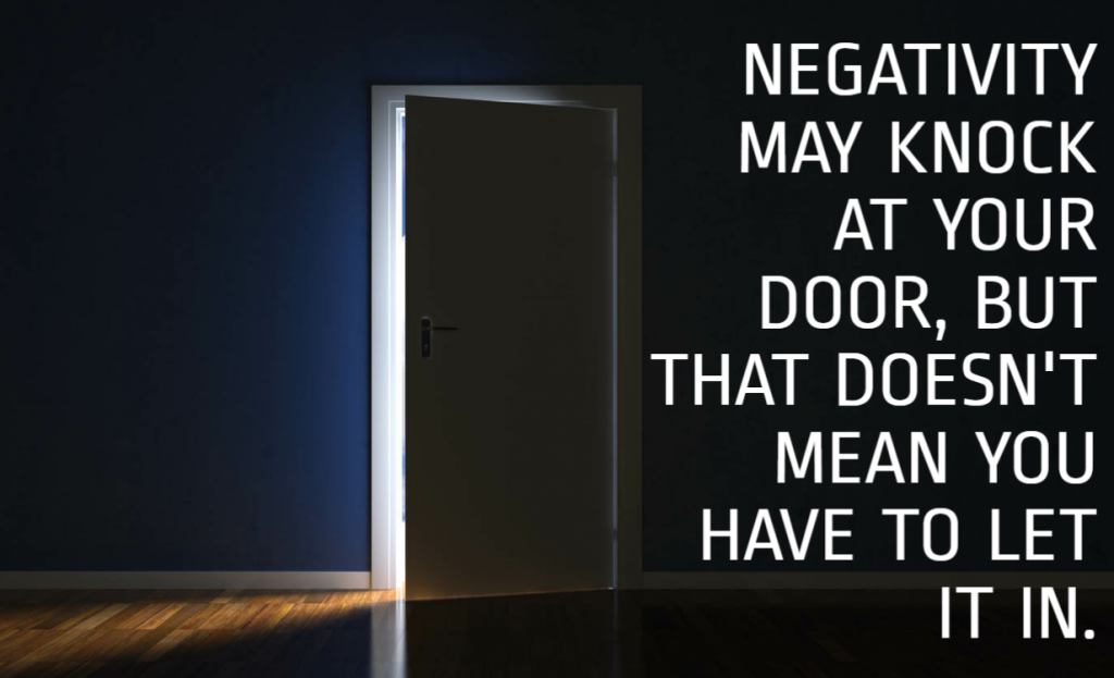 Quote- Negativity may knock at your door, but that doesn't mean you have to let it in.