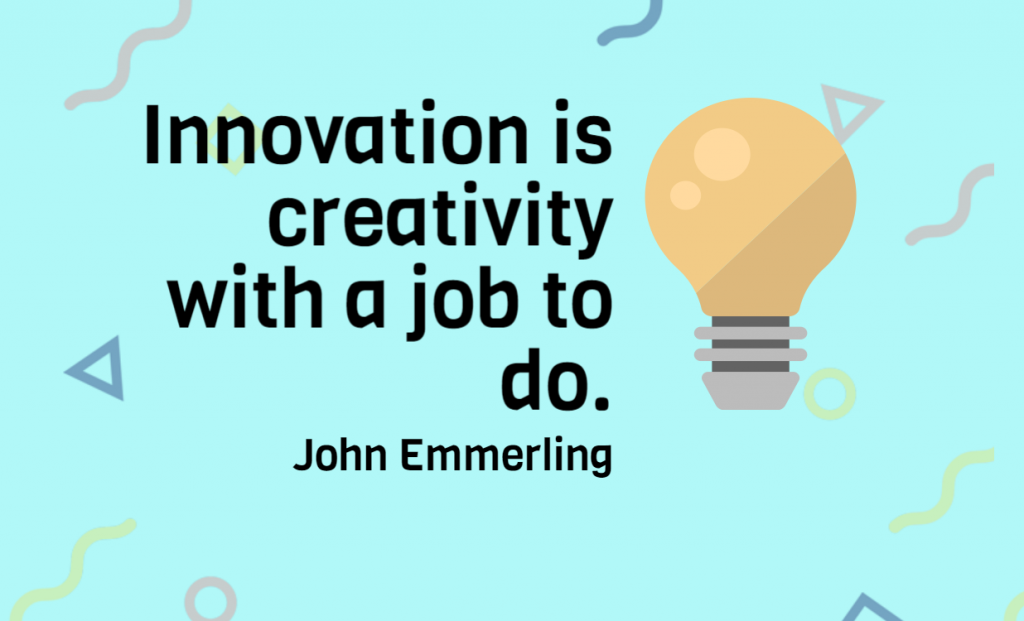 Quote- Innovation is creativity with a job to do. John Emmerling
