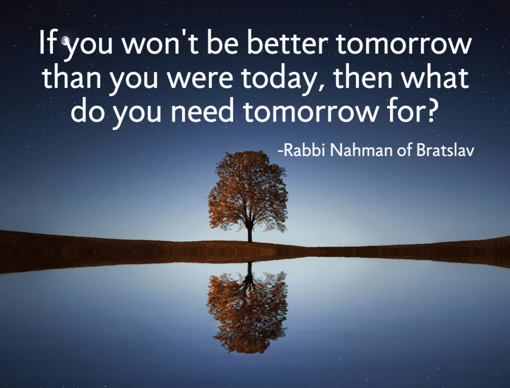 Quote- If you won't be better tomorrow than you were today, then what do you need tomorrow for? Rabbi Nahman of Bratslav