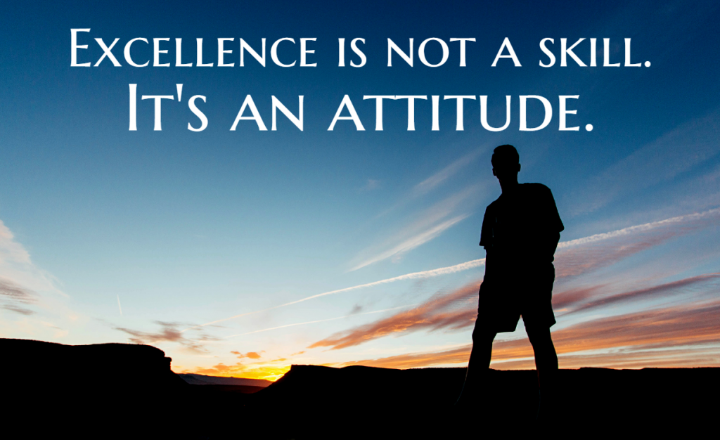 Quote- Excellence is not a skill. It's an attitude.