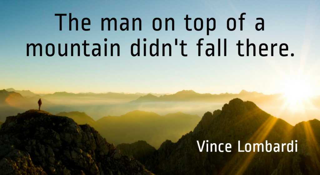 Quote- The man on top of a mountain didn't fall there. Vince Lombardi