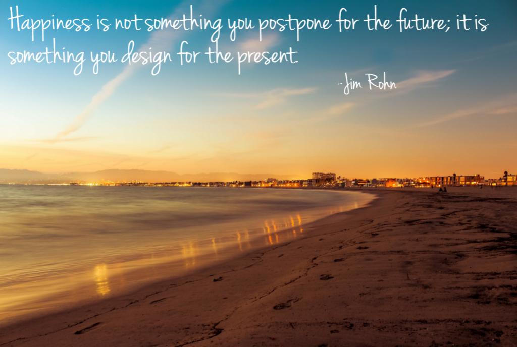 Quote- Happiness is not something you postpone for the future; it is something you design for the present. Jim Rohn