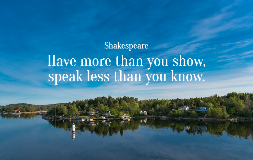 Quote- Have more than you show, speak less than you know. Shakespeare