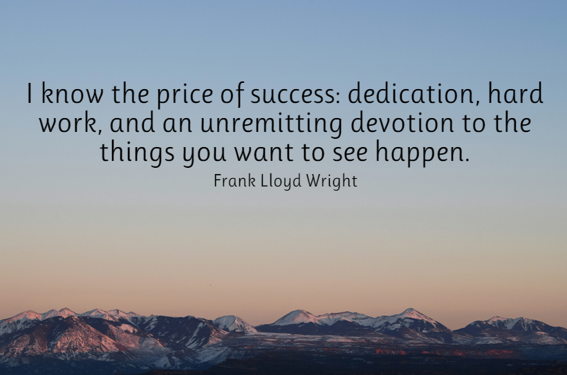 Quote- I know the price of success: dedication, hard work, and an unremitting devotion to the things you want to see happen. Frank Lloyd Wright