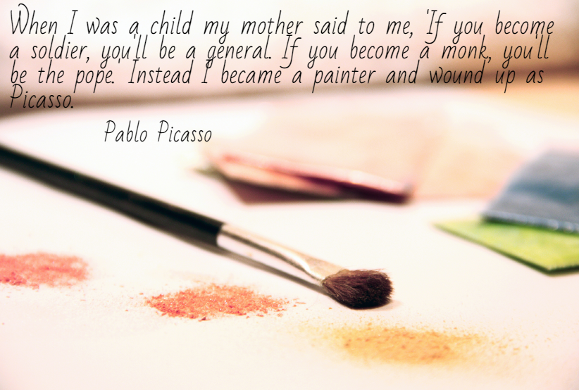 "Quote- ""When I was a child my mother said to me, 'If you become a soldier, you'll be a general. If you become a monk, you'll be the pope.' Instead I became a painter and wound up as Picasso."" Pablo Picasso"