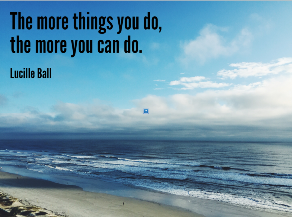 Quote- The more things you do, the more you can do. Lucille Ball