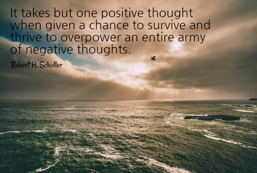 Quote- It takes but one positive thought when given a chance to survive and thrive to overpower an entire army of negative thoughts. Robert H. Schuller