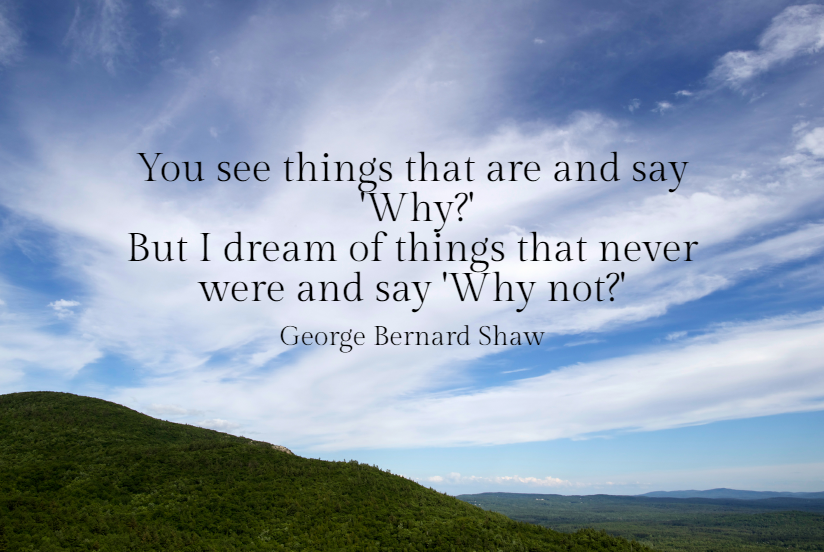Quote- You see things that are and say Why, but I dream of things that never were and say Why not? George Bernard Shaw