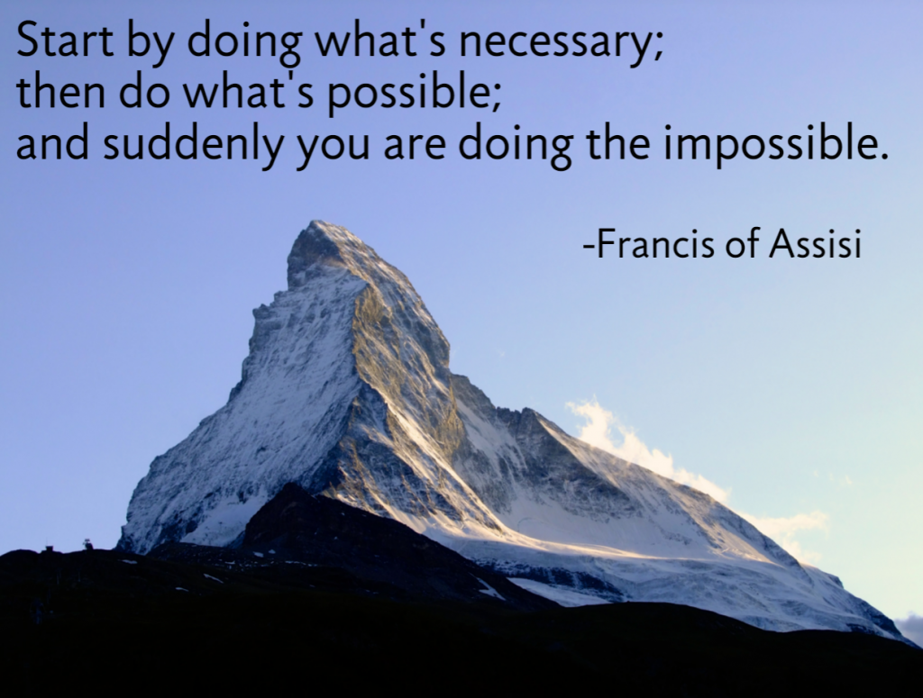Quote- Start by doing what's necessary; then do what's possible; and suddenly you are doing the impossible. Francis of Assisi