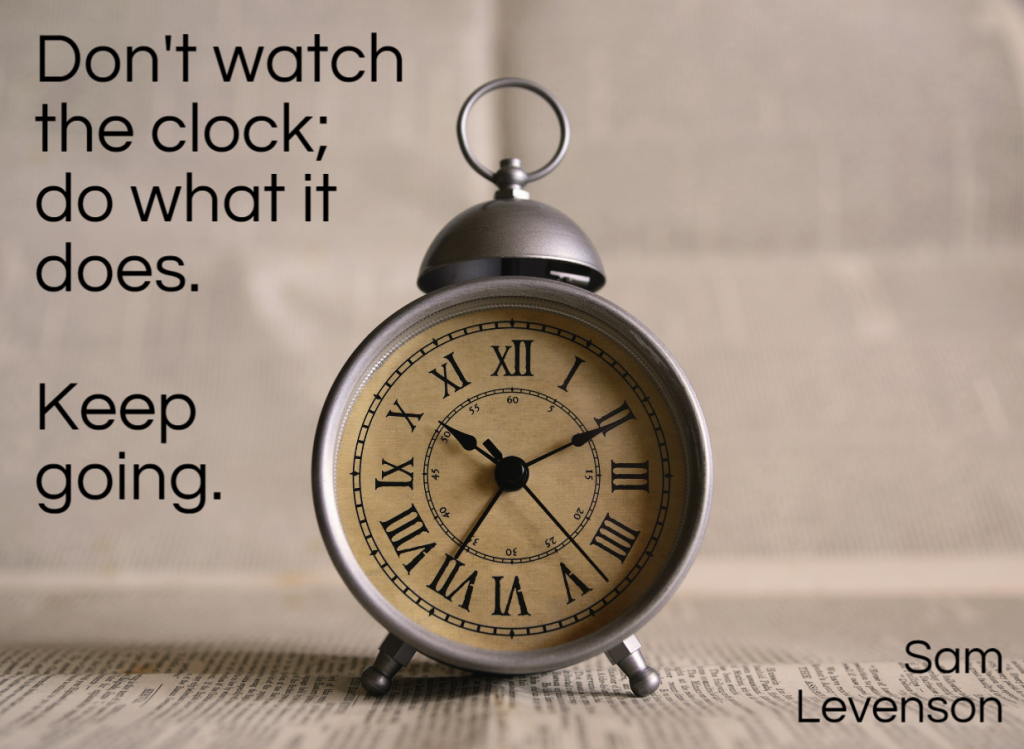Quote- Don't watch the clock, do what it does. Keep going. Sam Levenson