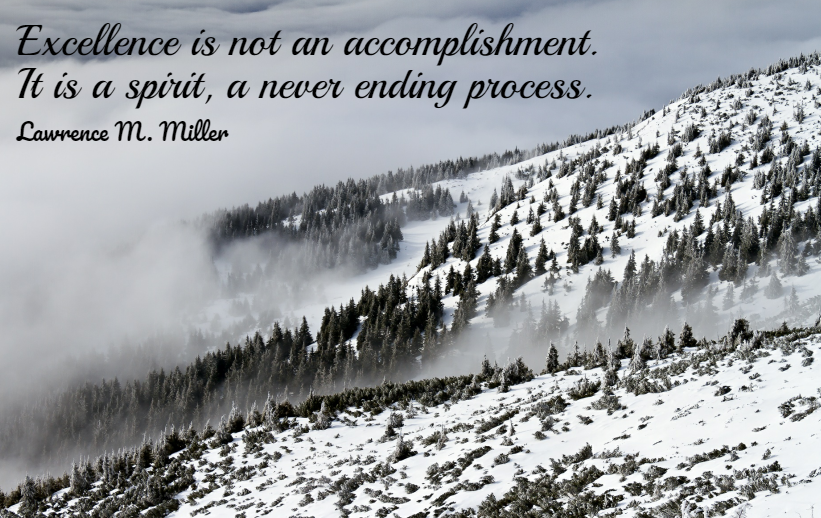 Quote- Excellence is not an accomplishment. It is a spirit, a never ending process. Lawrence M. Miller
