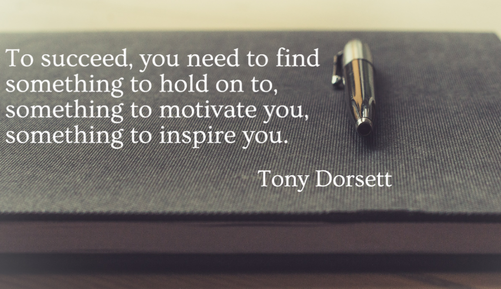 Quote- To succeed, you need to find something to hold on to, something to motivate you, something to inspire you. Tony Dorsett