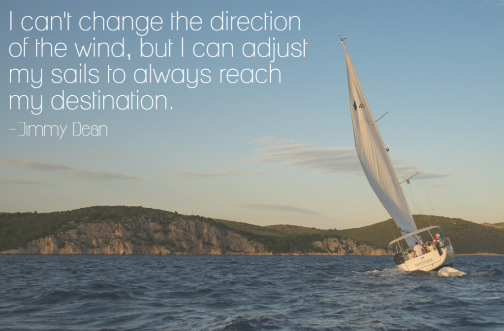 Quote- I can't change the direction of the wind, but I can adjust my sails to always reach my destination. Jimmy Dean