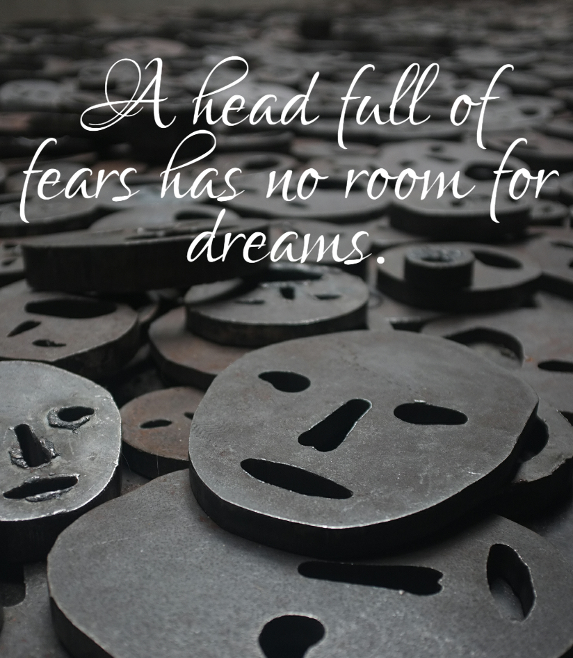 Quote- A head full of fears has no room for dreams.