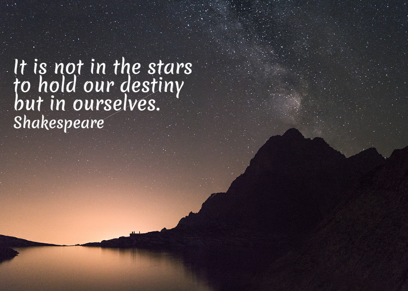 Quote- It is not in the stars to hold our destiny but in ourselves. Shakespeare