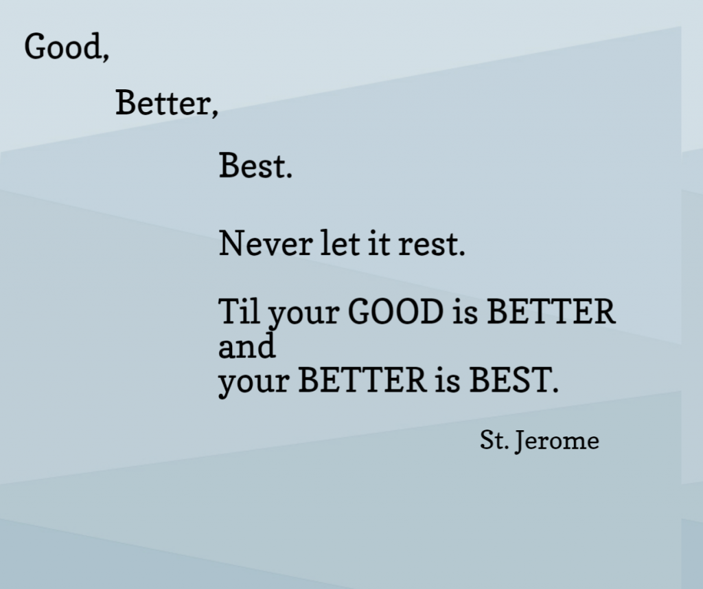 Quote- Good, better, best. Never let it rest. Til your good is better and your better is best. St. Jerome