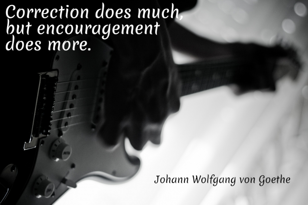 Quote- Correction does much, but encouragement does more. Johann Wolfgang von Goethe