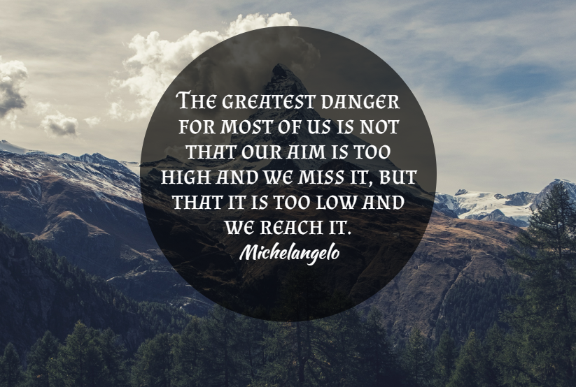 Quote- The greatest danger for most of us is not that our aim si too high and we miss it, but that it is too low and we reach it. Michelangelo