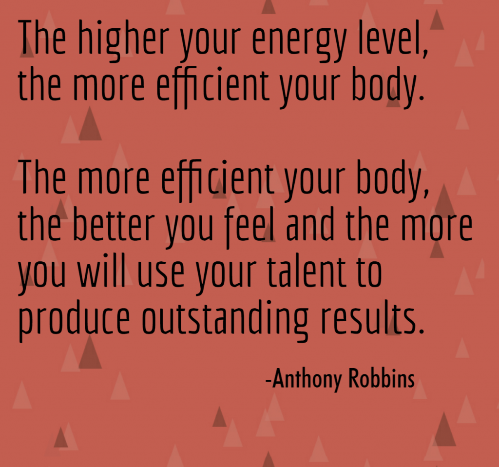 Quote- The higher your energy level, the more efficient your body. The more efficient your body, the better you feel and the more you will use your talents to produce outstanding results. Anthony Robbins