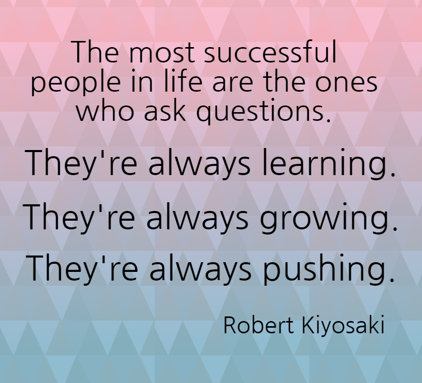 Quote- The most successful people in life are the ones who ask questions. They're always learning. They're always growing. They're always pushing. Robert Kiyosaki