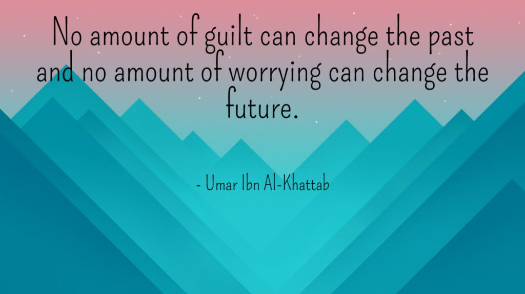 Quote- No amount of guilt can change the past and no amount of worrying can change the future. Umar Ibn Al-Khattab