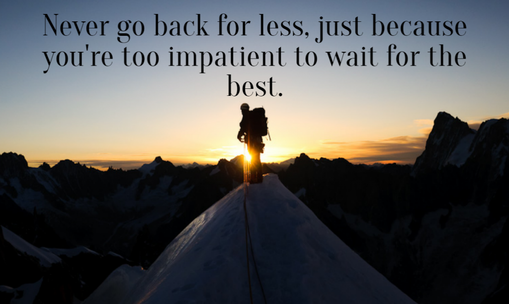 Quote- Never go back for less, just because you're too impatient to wait for the best.